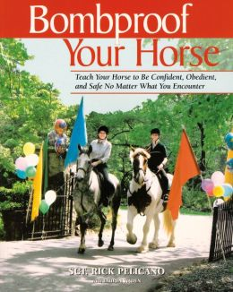 Bombproof Your Horse: Teach Your Horse to Be Confident, Obedient, and Safe No Matter What You Encounter