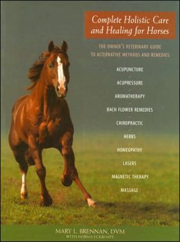 Complete Holistic Care and Healing for Horses: The Owner's Veterinary Guide to Alternative Methods and Remedies