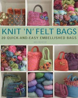 Knit 'N' Felt Bags: 20 Quick-and-Easy Embellished Bags
