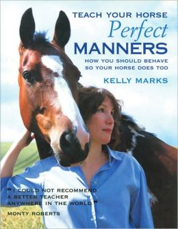 Teach Your Horse Perfect Manners: How You Should Behave So Your Horse Does Too
