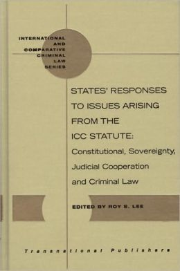 States' Responses to Issues Arising from the ICC Statute: Constitutional, Sovereignty, Judicial Cooperation and Criminal Law
