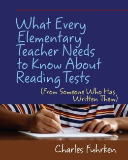 What Every Elementary Teacher Needs to Know about Reading Tests: From Someone Who Has Written Them