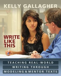 Write Like This: Teaching Real-World Writing Through Modeling and Mentor Texts Kelly Gallagher