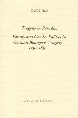 Tragedy in Paradise: Family and Gender Politics in German Bourgeois Tragedy 1750-1850
