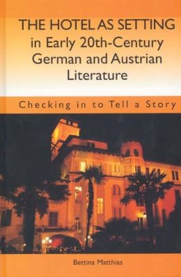 The Hotel as Setting in Early Twentieth-Century German and Austrian Literature: Checking in to Tell a Story