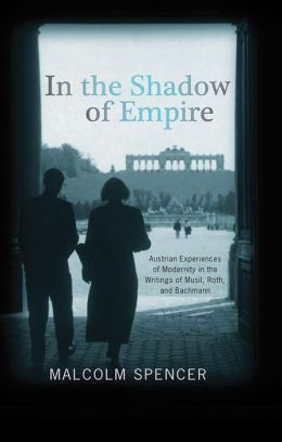 In the Shadow of Empire: Austrian Experiences of Modernity in the Writings of Musil, Roth, and Bachmann