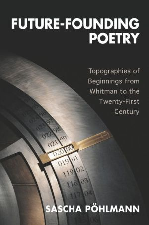 Future-Founding Poetry: Topographies of Beginnings from Whitman to the Twenty-First Century