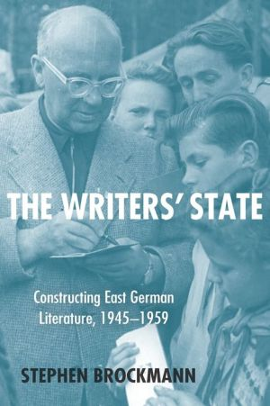 The Writers' State: Constructing East German Literature, 1945-1959