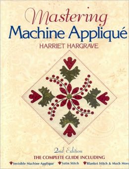 Mastering Machine Applique: The Complete Guide Including: Invisible Machine Applique Satin Stitch Blanket Stitch & Much More