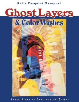 Ghost Layers and Color Washes: Three Steps to Spectacular Quilts (Print On Demand Edition)