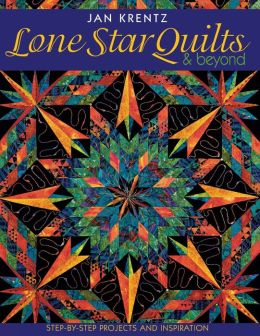 Lone Star Quilts and Beyond: Step-by-Step Projects and Inspiration
