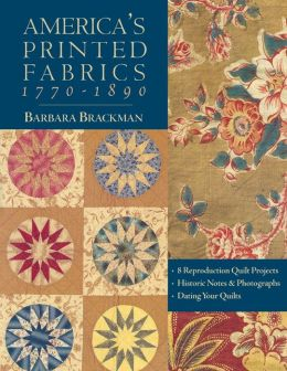 America's Printed Fabrics 1770-1890. 8 Reproduction Quilt Projects Historic Notes & Photographs Dating Your Quilts - Print On Demand Edition