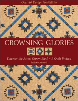 Crowning Glories: Discover the Arrow Crown Block, 9 Quilt Projects, Over 80 Design Possibilities