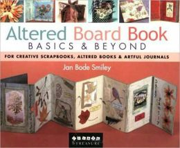 Altered Board Book Basics and Beyond: For Creative Scrapbooks, Altered Books and Artful Journals