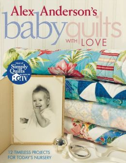 Alex Anderson's Baby Quilts with Love: 12 Timeless Projects for Today's Nursery (Print On Demand Edition)