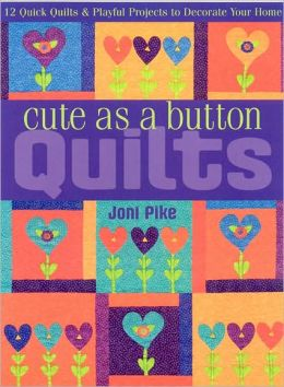 Cute as a Button Quilts: 12 Quick Quilts and Playful Projects to Decorate Your Home