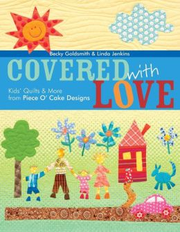 Covered with Love: Kids' Quilts and More from Piece O' Cake Designs