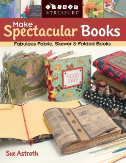 Make Spectacular Books: Fabulous Fabric, Skewer and Folded Books (Print On Demand Edition)