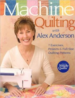 Machine Quilting with Alex Anderson: 7 Exercises, Projects and Full-Size Quilting Patterns