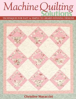 Machine Quilting Solutions: Techniques for Fast and Simple to Award-Winning Designs