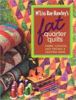 M'Liss Rae Hawley's Fat Quarter Quilts: Fabric Choices, Easy Piecing and Quilting Ideas