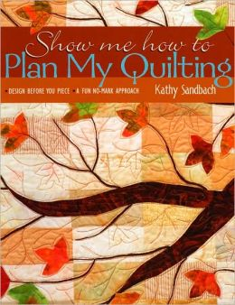 Show Me How to Plan My Quilting: Design Before You Piece: A Fun, No Mark Approach