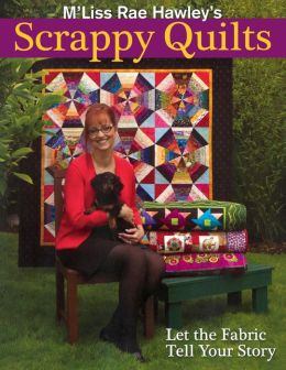 M'Liss Rae Hawley's Scrappy Quilts. Let The Fabric Tell Your Story (Print On Demand Edition)