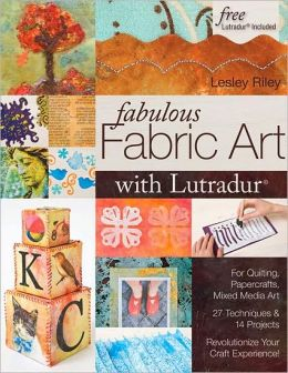 Fabulous Fabric Art with Lutradur(r): For Quilting, Papercrafts, Mixed Media Art 27 Techniques & 14 Projects Revolutionize Your Craft Experience!