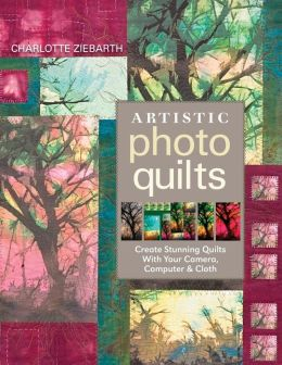 Artistic Photo Quilts: Create Stunning Quilts with Your Camera, Computer &amp; Cloth