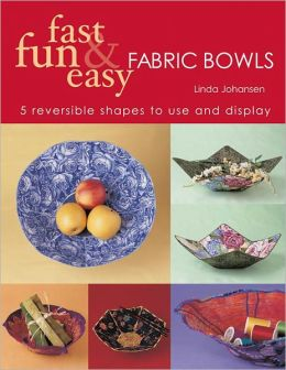 Fast Fun & Easy Fabric Bowls: 5 Reversible Shapes to Use & Display (PagePerfect NOOK Book)