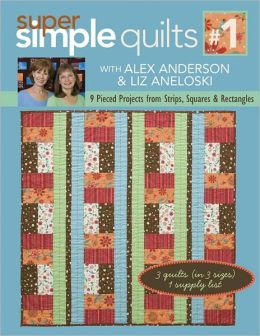 Super Simple Quilts #1 with Alex Anderson & Liz Aneloski: 9 Pieced Projects from Strips, Squares & Rectangles (PagePerfect NOOK Book)