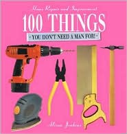 100 Things You Don't Need a Man For!: Home Repair and Improvement