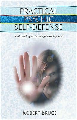 Practical Psychic Self-Defense: Understanding and Surviving Unseen Influences
