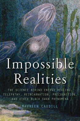 Impossible Realities: The Science Behind Energy Healing, Telepathy, Reincarnation, Precognition, and Other Black Swan Phenomena