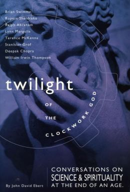 Twilight of the Clockwork God: Conversations on Science and Spirituality at the End of an Age