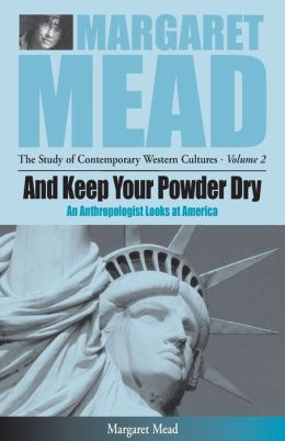 And Keep Your Powder Dry : An Anthropolgist Looks at America