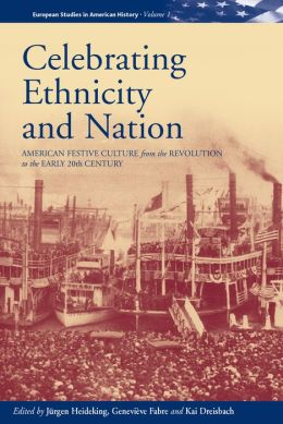 Celebrating Ethnicity and Nation: American Festive Culture from the Revolution to the Early Twentieth Century