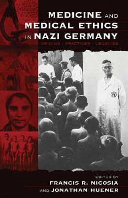 Medicine and Medical Ethics in Nazi Germany: Origins, Practices, Legacies
