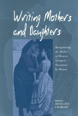Writing Mothers and Daughters: Renegotiating the Mother in Western European Narratives by Women