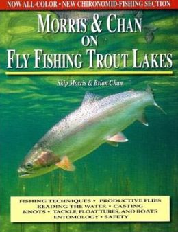 Morris and Chan on Fly Fishing Trout Lakes: Fishing Techniques, Productive Flies, Reading the Water, Casting Knots, Tackle, Float Tubes, and Boats Entomology, Safety