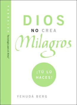 Dios No Crea Milagros; Tu Lo Haces: God Does Not Create Miracles; You Do!
