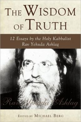 The Wisdom of Truth: 12 Essays by the Holy Kabbalist Rav Yehuda Ashlag