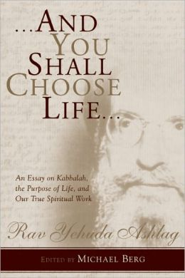 And You Shall Choose Life: An Essay on Kabbalah, the Purpose of Life, and Our True Spiritual Work