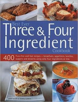 Best Ever Three & Four Ingredient Cookbook: 400 Fuss-Free and Fast Recipes - Breakfasts, Appetizers, Lunches, Suppers and Desserts Using Only Four Ing