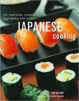 Japanese Cooking: The Traditions, Techniques, Ingredients and Recipes