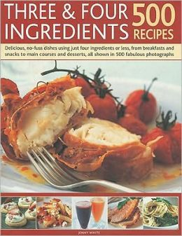 Three & Four Ingredients 500 Recipes: Delicious, No-Fuss Dishes Using Just Four Ingredients or Less, from Breakfasts and Snacks to Main Courses and De
