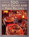 500 Wild Game and Fish Recipes