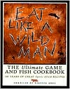 Eat Like a Wild Man: 110 Years of Great Game & Fish Recipes (Sports Afield)