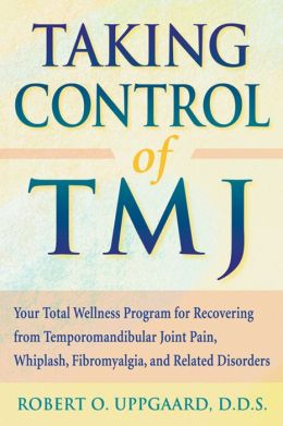 Taking Control of TMJ: Your Total Wellness Program for Recovering from Temporomandibular Joint Pain, Whiplash, Fibromyalgia, and Related Disorders