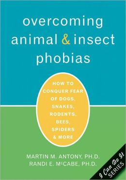 Overcoming Animal and Insect Phobias: How to Conquer Fear of Dogs, Snakes, Rodents, Bees, Spiders, and More